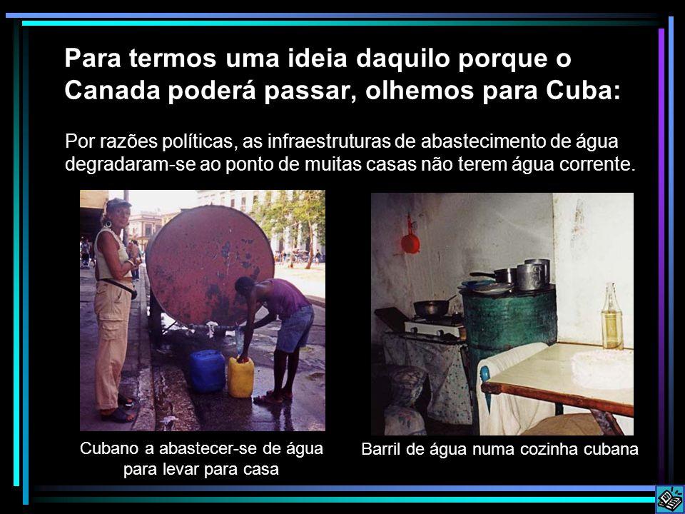 Para termos uma ideia daquilo porque o Canada poderá passar, olhemos para Cuba: Por razões políticas, as infraestruturas de abastecimento de água degradaram-se ao ponto de muitas casas não terem água corrente.