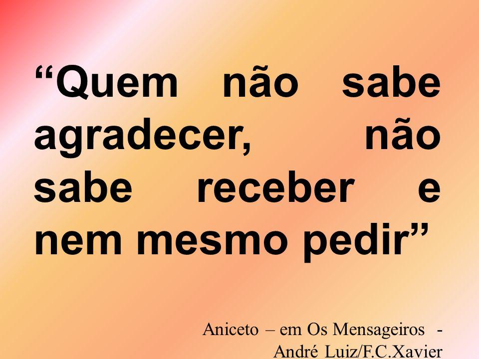 Quem não sabe agradecer, não sabe receber e nem mesmo pedir Aniceto – em Os Mensageiros - André Luiz/F.C.Xavier