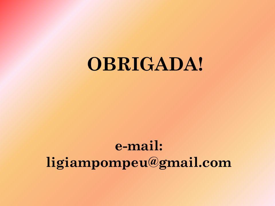 OBRIGADA! e-mail: ligiampompeu@gmail.com