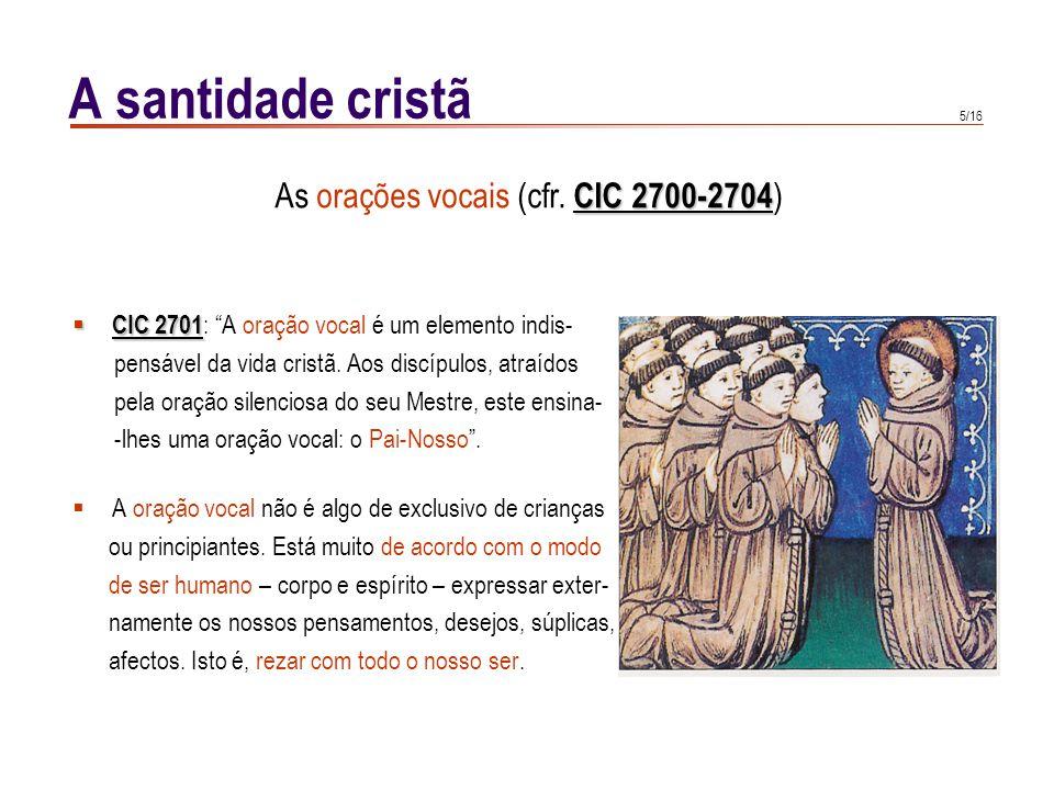 5/16 A santidade cristã CIC 2701 CIC 2701 : A oração vocal é um elemento indis- pensável da vida cristã. Aos discípulos, atraídos pela oração silencio