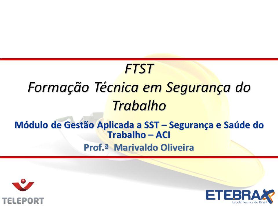 Módulo de Gestão Aplicada a SST – Segurança e Saúde do Trabalho – ACI Prof.ª Marivaldo Oliveira FTST Formação Técnica em Segurança do Trabalho