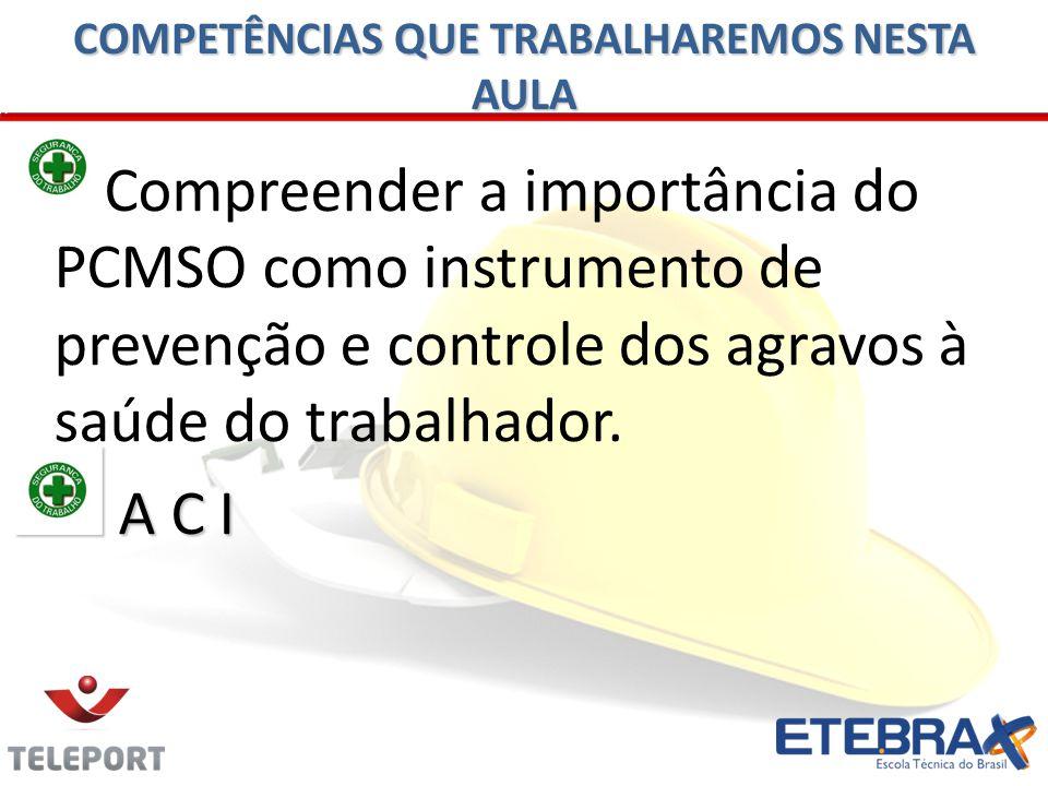 COMPETÊNCIAS QUE TRABALHAREMOS NESTA AULA Compreender a importância do PCMSO como instrumento de prevenção e controle dos agravos à saúde do trabalhad