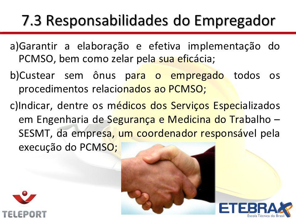 7.3 Responsabilidades do Empregador a)Garantir a elaboração e efetiva implementação do PCMSO, bem como zelar pela sua eficácia; b)Custear sem ônus par