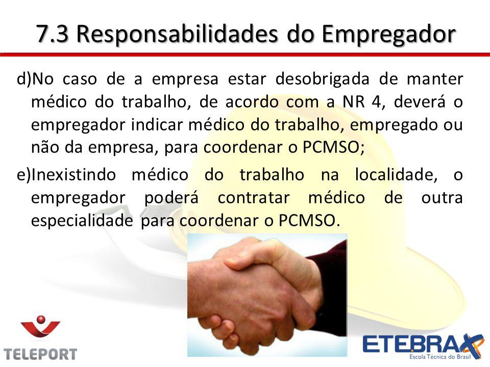 7.3 Responsabilidades do Empregador d)No caso de a empresa estar desobrigada de manter médico do trabalho, de acordo com a NR 4, deverá o empregador i