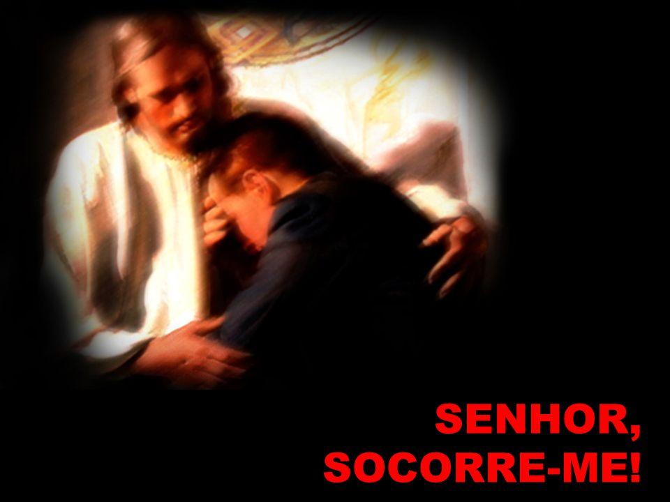 SENHOR, SOCORRE-ME! SENHOR, SOCORRE-ME!