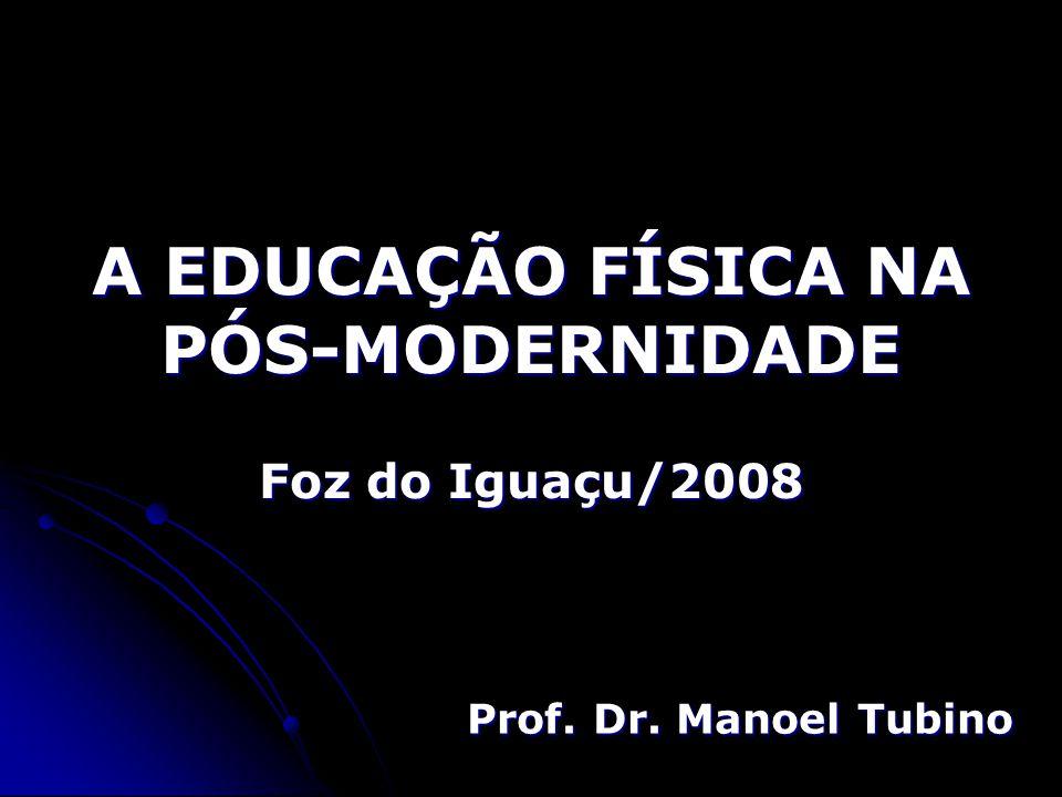 A EDUCAÇÃO FÍSICA NA PÓS-MODERNIDADE Foz do Iguaçu/2008 Prof. Dr. Manoel Tubino