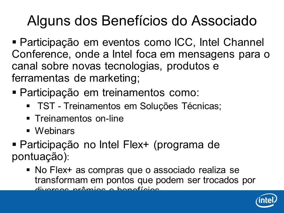 Alguns dos Benefícios do Associado Participação em eventos como ICC, Intel Channel Conference, onde a Intel foca em mensagens para o canal sobre novas tecnologias, produtos e ferramentas de marketing; Participação em treinamentos como: TST - Treinamentos em Soluções Técnicas; Treinamentos on-line Webinars Participação no Intel Flex+ (programa de pontuação) : No Flex+ as compras que o associado realiza se transformam em pontos que podem ser trocados por diversos prêmios e benefícios