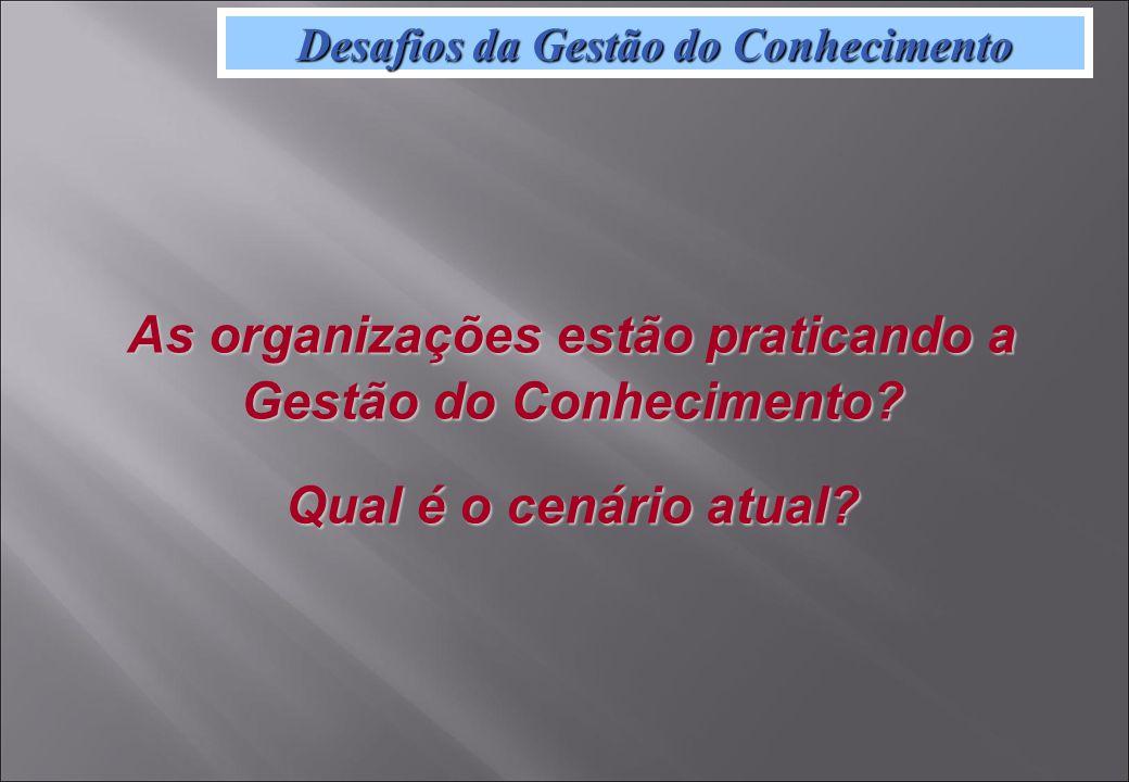 Desafios da Gestão do Conhecimento As organizações estão praticando a Gestão do Conhecimento.