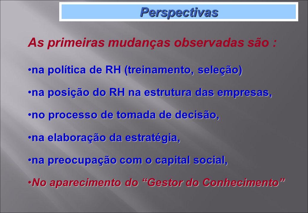 Perspectivas As primeiras mudanças observadas são : na política de RH (treinamento, seleção)na política de RH (treinamento, seleção) na posição do RH na estrutura das empresas,na posição do RH na estrutura das empresas, no processo de tomada de decisão,no processo de tomada de decisão, na elaboração da estratégia,na elaboração da estratégia, na preocupação com o capital social,na preocupação com o capital social, No aparecimento do Gestor do ConhecimentoNo aparecimento do Gestor do Conhecimento