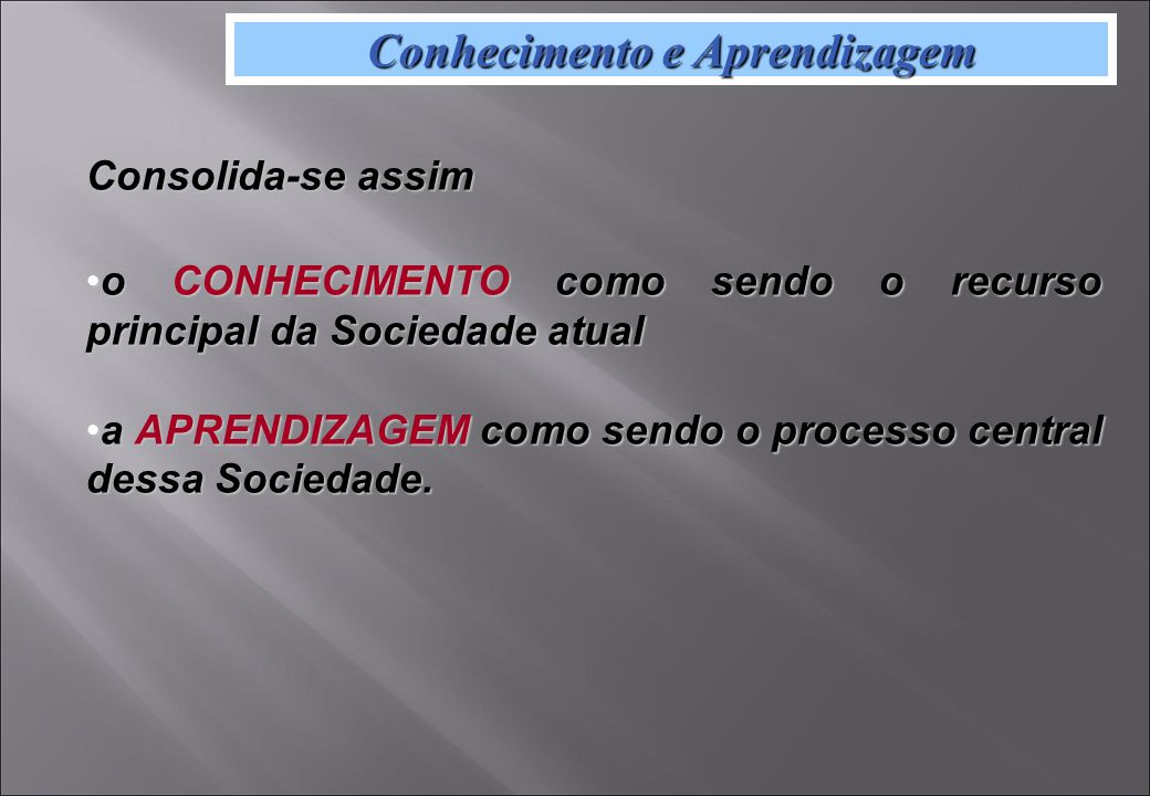 Conhecimento e Aprendizagem Consolida-se assim o CONHECIMENTO como sendo o recurso principal da Sociedade atualo CONHECIMENTO como sendo o recurso principal da Sociedade atual a APRENDIZAGEM como sendo o processo central dessa Sociedade.a APRENDIZAGEM como sendo o processo central dessa Sociedade.