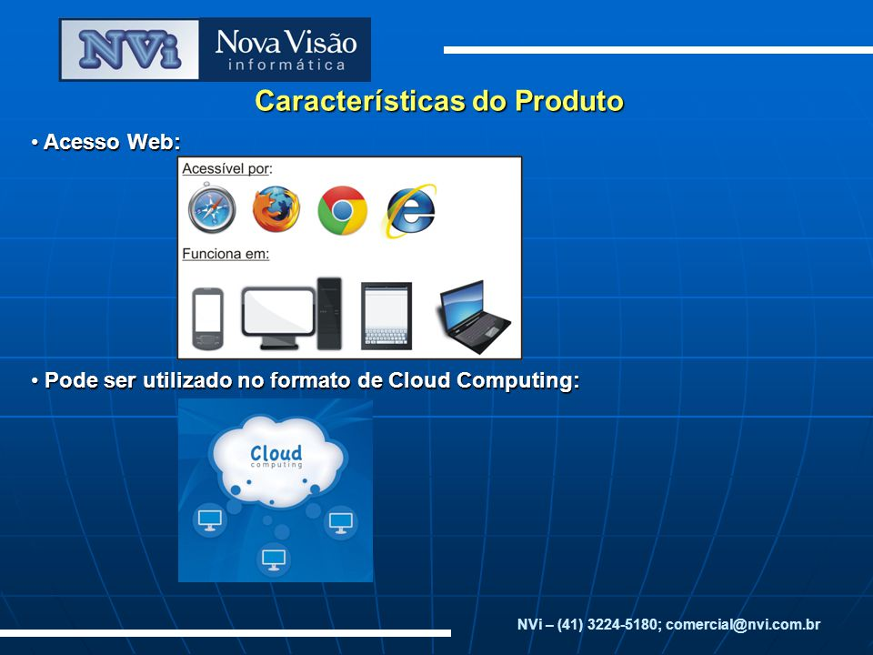 Características do Produto Acesso Web: Acesso Web: Pode ser utilizado no formato de Cloud Computing: Pode ser utilizado no formato de Cloud Computing: NVi – (41) 3224-5180; comercial@nvi.com.br