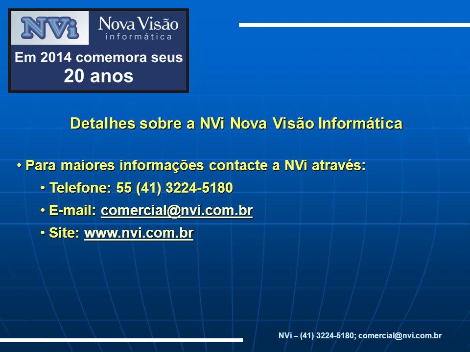 Detalhes sobre a NVi Nova Visão Informática Para maiores informações contacte a NVi através: Para maiores informações contacte a NVi através: Telefone: 55 (41) 3224-5180 Telefone: 55 (41) 3224-5180 E-mail: comercial@nvi.com.br E-mail: comercial@nvi.com.brcomercial@nvi.com.br Site: www.nvi.com.br Site: www.nvi.com.brwww.nvi.com.br NVi – (41) 3224-5180; comercial@nvi.com.br