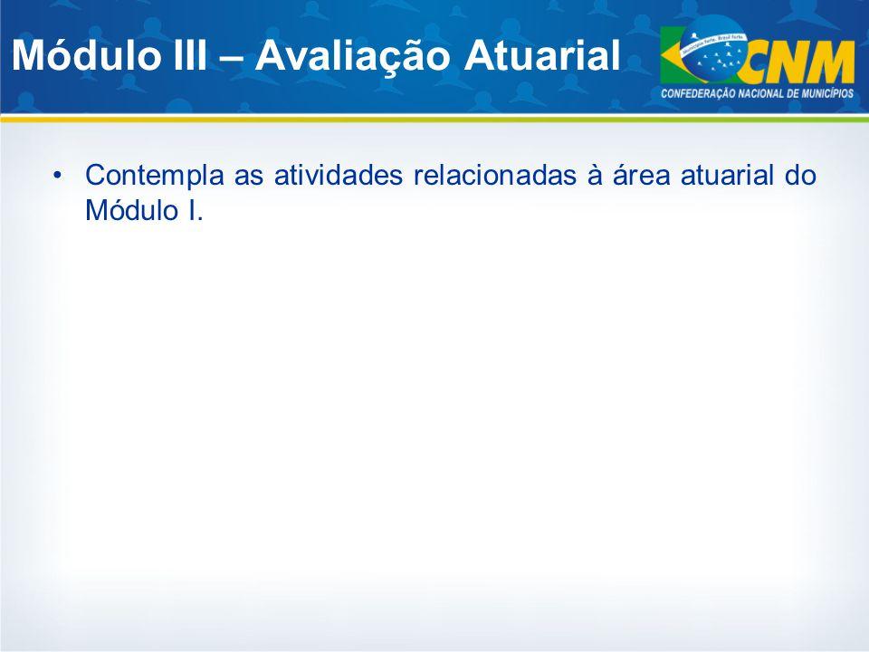 Módulo III – Avaliação Atuarial Contempla as atividades relacionadas à área atuarial do Módulo I.