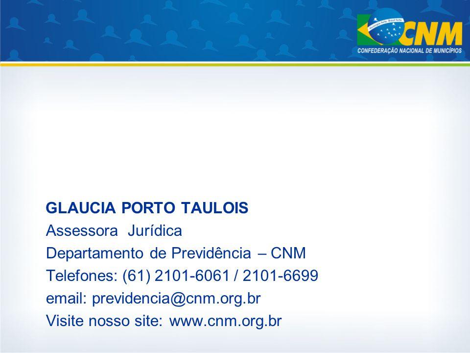GLAUCIA PORTO TAULOIS Assessora Jurídica Departamento de Previdência – CNM Telefones:(61) 2101-6061 / 2101-6699 email: previdencia@cnm.org.br Visite nosso site: www.cnm.org.br