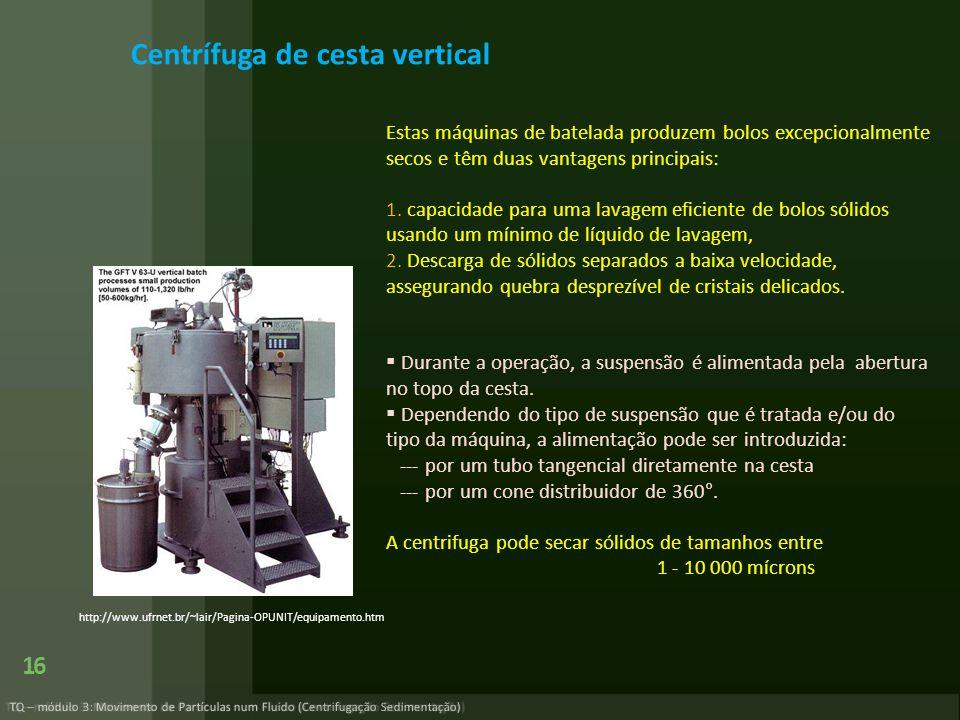 TQ – módulo 3: Movimento de Partículas num Fluido (Centrifugação Sedimentação) 16 http://www.ufrnet.br/~lair/Pagina-OPUNIT/equipamento.htm Centrífuga