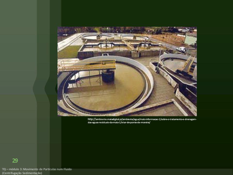 TQ – módulo 3: Movimento de Partículas num Fluido (Centrifugação Sedimentação) 29 http:// ambiente.maiadigital.pt/ambiente/agua/mais-informacao-1/sobr
