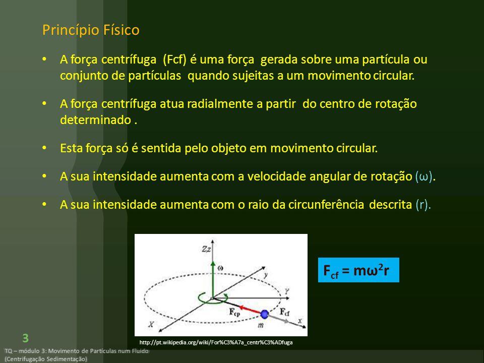 TQ – módulo 3: Movimento de Partículas num Fluido (Centrifugação Sedimentação) 3 Princípio Físico A força centrífuga (Fcf) é uma força gerada sobre um