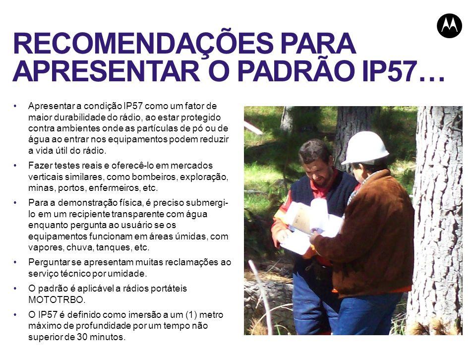 RECOMENDAÇÕES PARA APRESENTAR O PADRÃO IP57… Apresentar a condição IP57 como um fator de maior durabilidade do rádio, ao estar protegido contra ambien