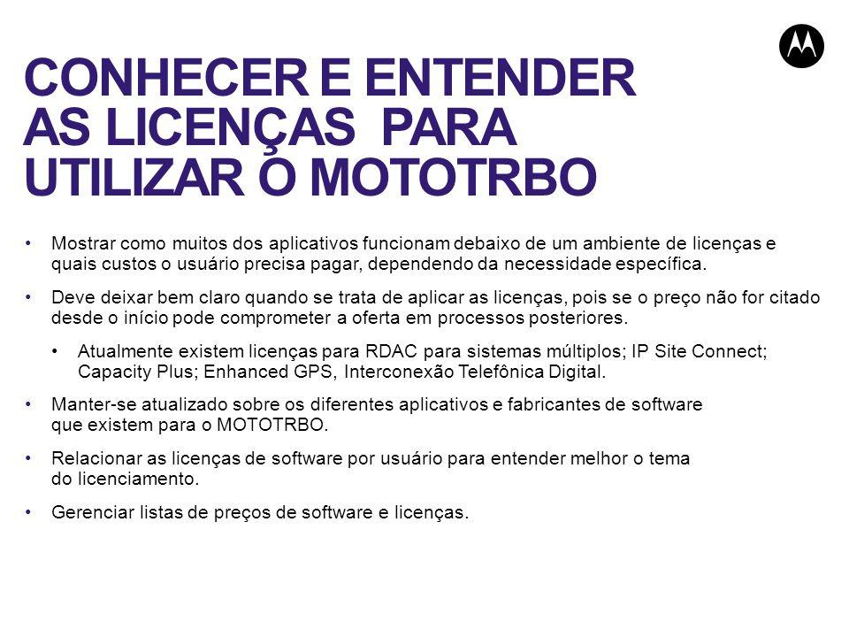 CONHECER E ENTENDER AS LICENÇAS PARA UTILIZAR O MOTOTRBO Mostrar como muitos dos aplicativos funcionam debaixo de um ambiente de licenças e quais cust