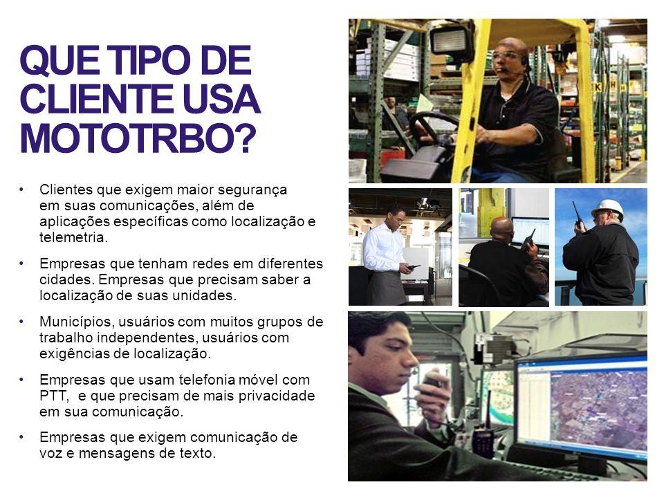 QUE TIPO DE CLIENTE USA MOTOTRBO? Clientes que exigem maior segurança em suas comunicações, além de aplicações específicas como localização e telemetr