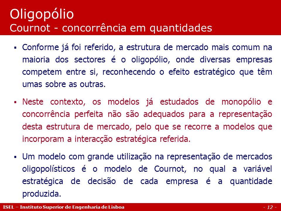 - 12 - Oligopólio Cournot - concorrência em quantidades Conforme já foi referido, a estrutura de mercado mais comum na maioria dos sectores é o oligop