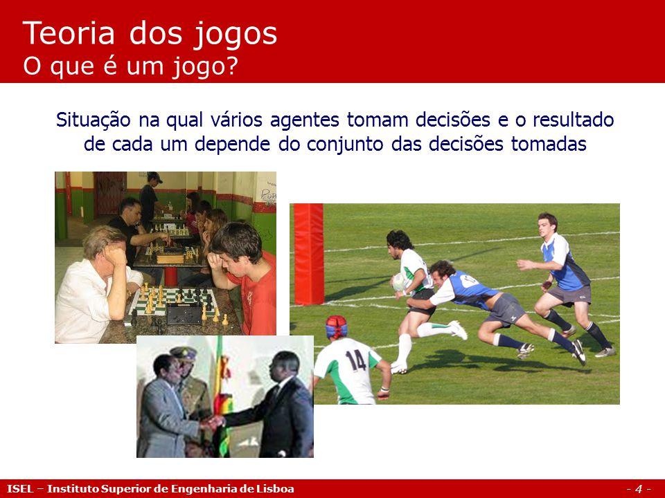 - 4 - ISEL – Instituto Superior de Engenharia de Lisboa Teoria dos jogos O que é um jogo? Situação na qual vários agentes tomam decisões e o resultado