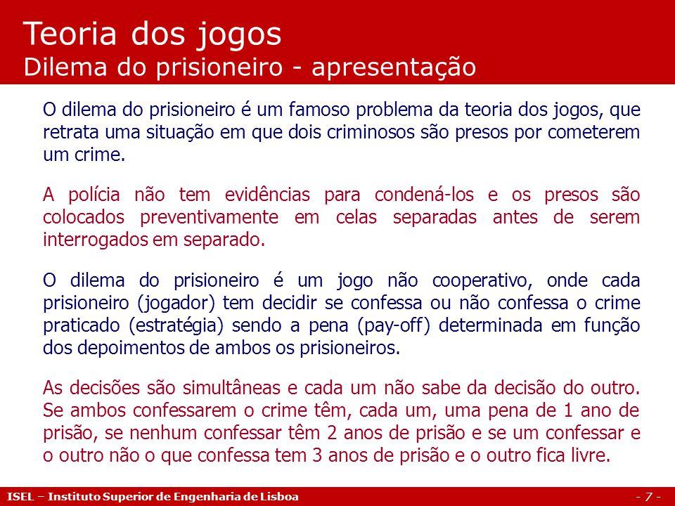 - 8 - Teoria dos jogos Dilema do prisioneiro – matriz de pay-off Jogador 2 ConfessaNão confessa Confessa( -1, -1 )( -3, 0 ) Não confessa( 0, -3 )( -2, -2 ) ISEL – Instituto Superior de Engenharia de Lisboa