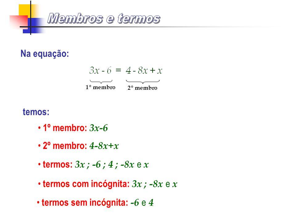 Na equação: temos: 1º membro 1º membro: 3x-6 2º membro 2º membro: 4-8x+x termos: 3x ; -6 ; 4 ; -8x e x termos com incógnita: 3x ; -8x e x termos sem incógnita: -6 e 4