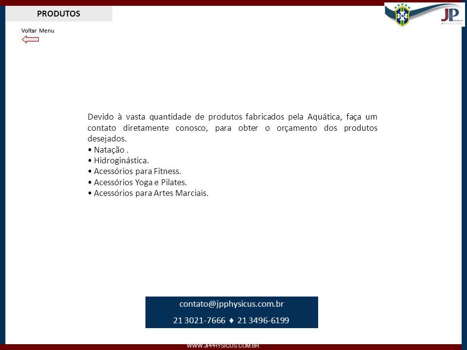 PRODUTOS WWW.JPPHYSICUS.COM.BR Devido à vasta quantidade de produtos fabricados pela Aquática, faça um contato diretamente conosco, para obter o orçam
