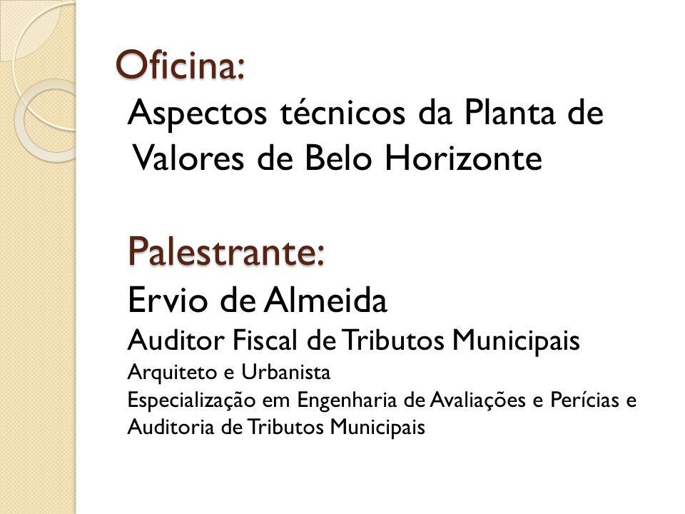 Oficina: Aspectos técnicos da Planta de Valores de Belo HorizontePalestrante: Ervio de Almeida Auditor Fiscal de Tributos Municipais Arquiteto e Urban