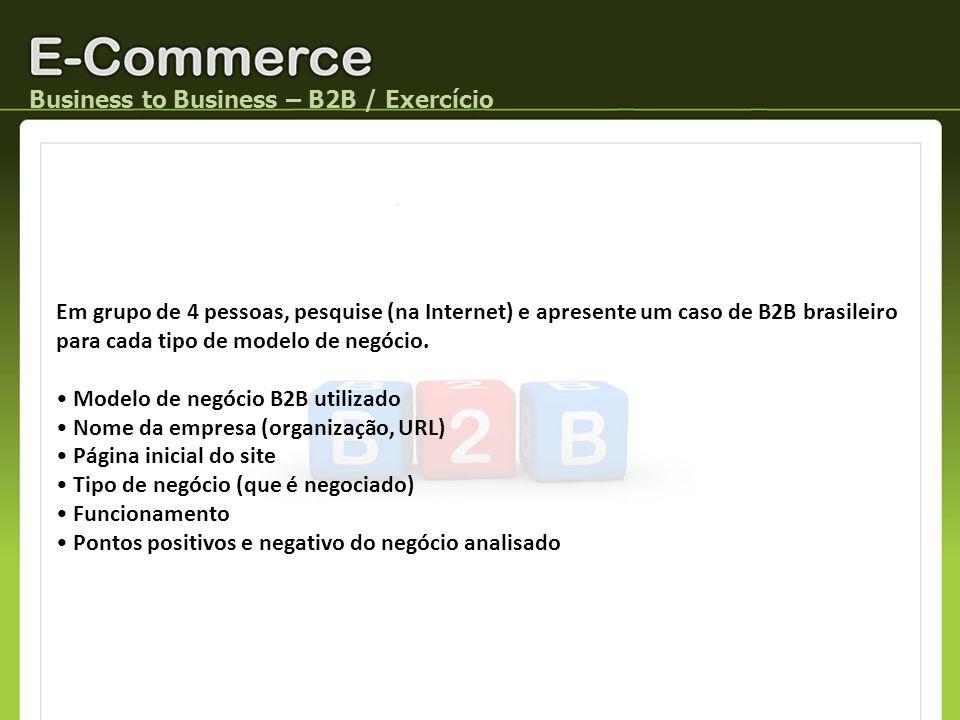 Business to Business – B2B / Exercício Em grupo de 4 pessoas, pesquise (na Internet) e apresente um caso de B2B brasileiro para cada tipo de modelo de