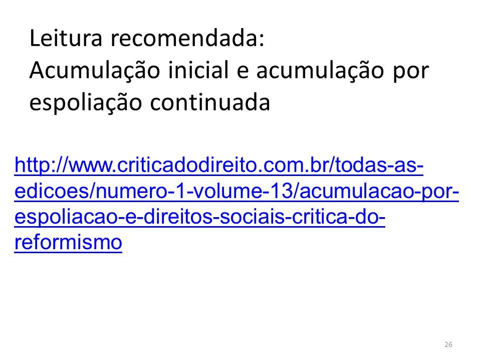 Leitura recomendada: Acumulação inicial e acumulação por espoliação continuada 26 http://www.criticadodireito.com.br/todas-as- edicoes/numero-1-volume-13/acumulacao-por- espoliacao-e-direitos-sociais-critica-do- reformismo