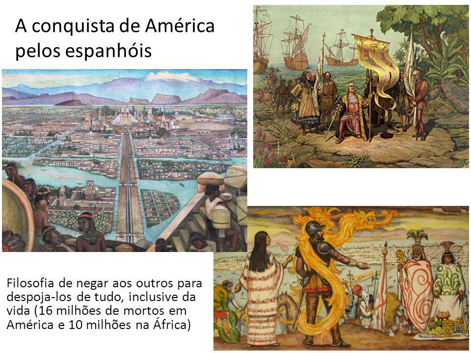 A conquista de América pelos espanhóis 9 Filosofia de negar aos outros para despoja-los de tudo, inclusive da vida (16 milhões de mortos em América e 10 milhões na África)
