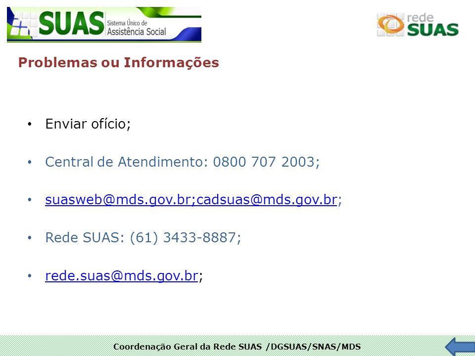Coordenação Geral da Rede SUAS /DGSUAS/SNAS/MDS Enviar ofício; Central de Atendimento: 0800 707 2003; suasweb@mds.gov.br;cadsuas@mds.gov.br; suasweb@m