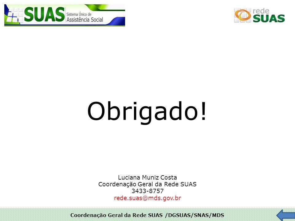 Coordenação Geral da Rede SUAS /DGSUAS/SNAS/MDS Obrigado! Luciana Muniz Costa Coordenação Geral da Rede SUAS 3433-8757 rede.suas@mds.gov.br