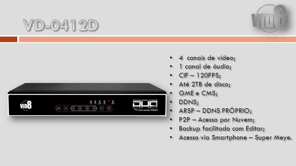 4 canais de vídeo; 1 canal de áudio; CIF – 120FPS; Até 2TB de disco; GME e CMS; DDNS; ARSP – DDNS PRÓPRIO; P2P – Acesso por Nuvem; Backup facilitado com Editor; Acesso via Smartphone – Super Meye.