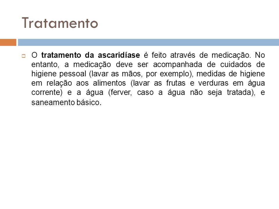 Tratamento O tratamento da ascaridíase é feito através de medicação. No entanto, a medicação deve ser acompanhada de cuidados de higiene pessoal (lava