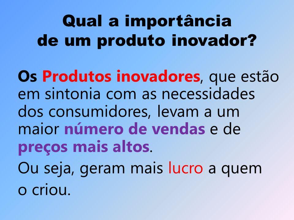 Qual a importância de um produto inovador? Os Produtos inovadores, que estão em sintonia com as necessidades dos consumidores, levam a um maior número