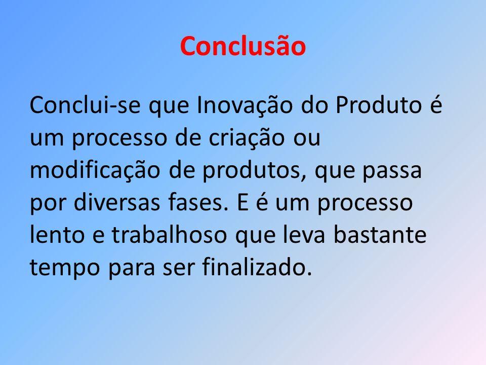 Conclusão Conclui-se que Inovação do Produto é um processo de criação ou modificação de produtos, que passa por diversas fases. E é um processo lento