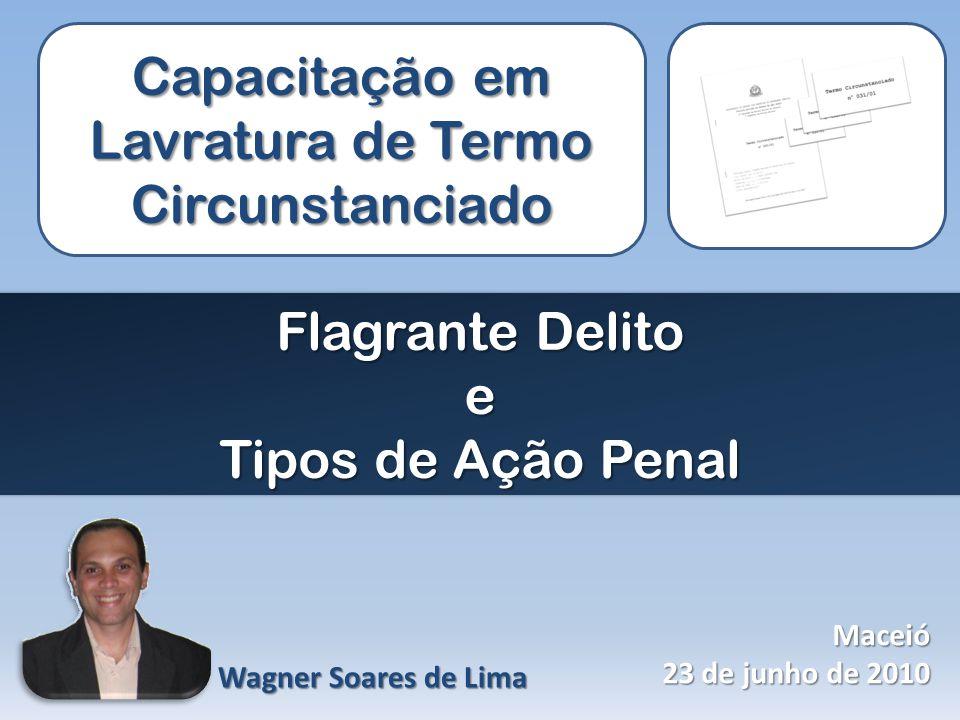 Capacitação em Lavratura de Termo Circunstanciado Flagrante Delito e Tipos de Ação Penal Wagner Soares de Lima Maceió 23 de junho de 2010