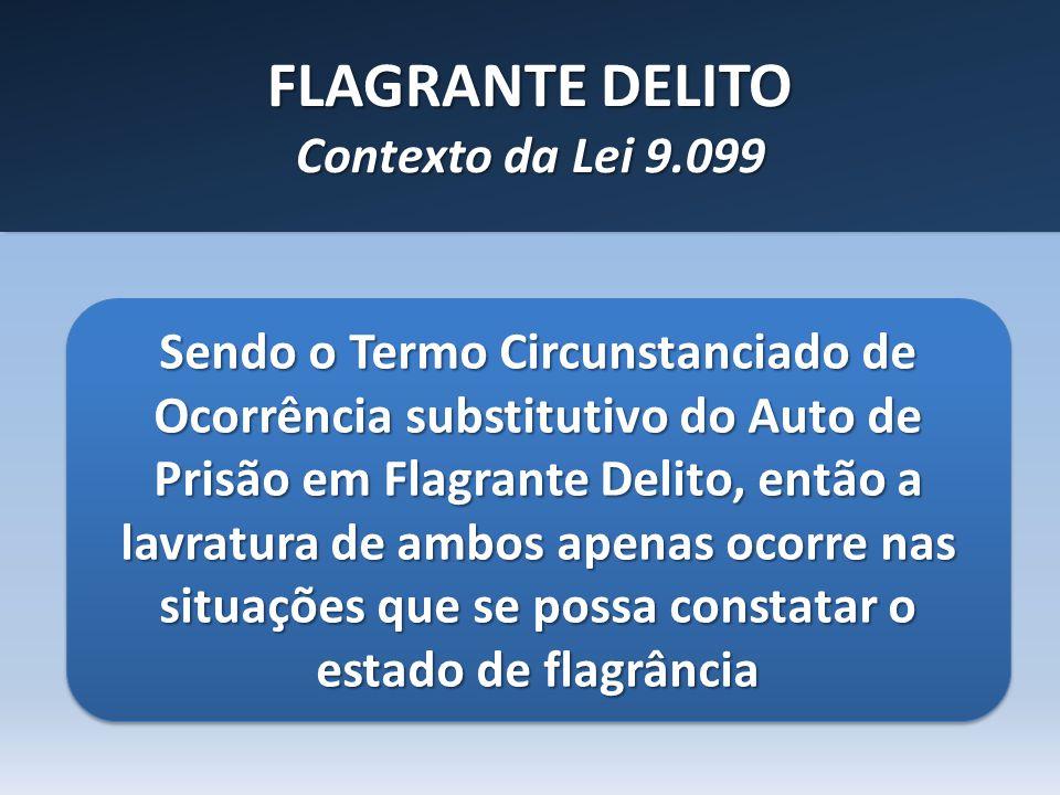 FLAGRANTE DELITO Contexto da Lei 9.099 Sendo o Termo Circunstanciado de Ocorrência substitutivo do Auto de Prisão em Flagrante Delito, então a lavratu