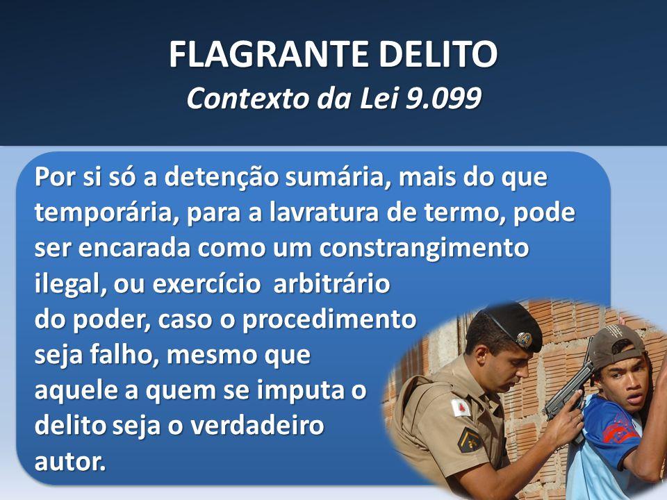 FLAGRANTE DELITO Contexto da Lei 9.099 Por si só a detenção sumária, mais do que temporária, para a lavratura de termo, pode ser encarada como um cons