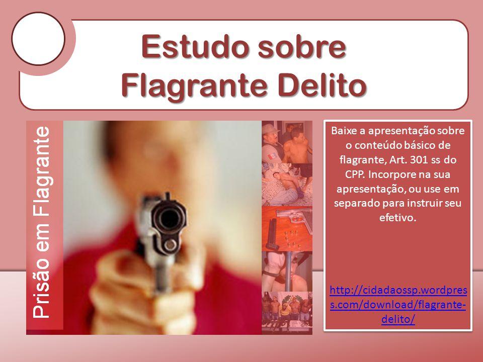 Estudo sobre Flagrante Delito Baixe a apresentação sobre o conteúdo básico de flagrante, Art. 301 ss do CPP. Incorpore na sua apresentação, ou use em