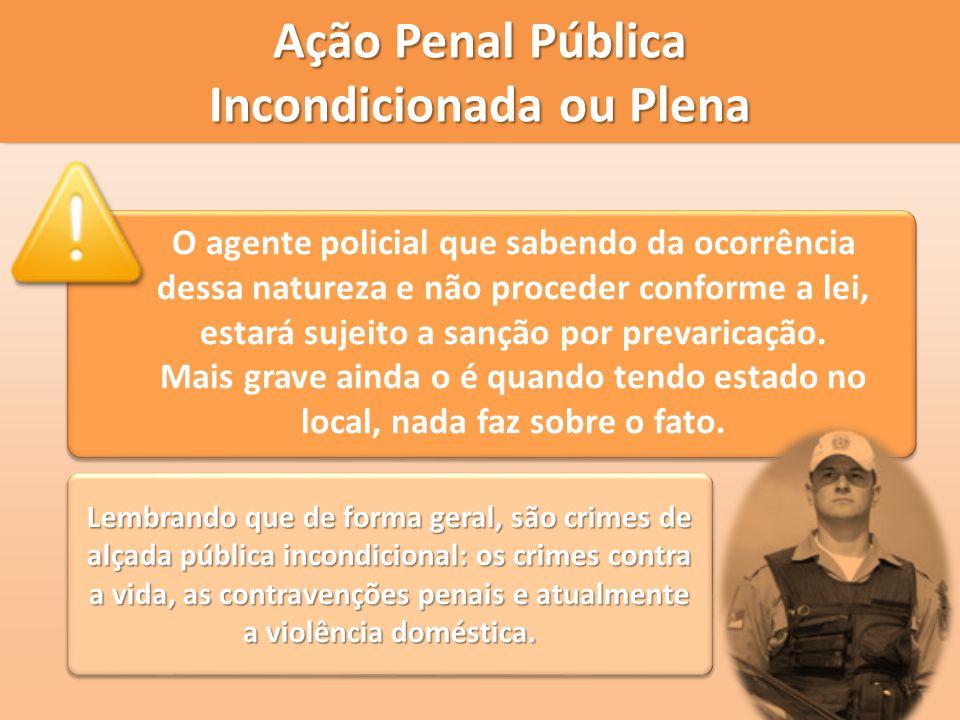 Ação Penal Pública Incondicionada ou Plena O agente policial que sabendo da ocorrência dessa natureza e não proceder conforme a lei, estará sujeito a
