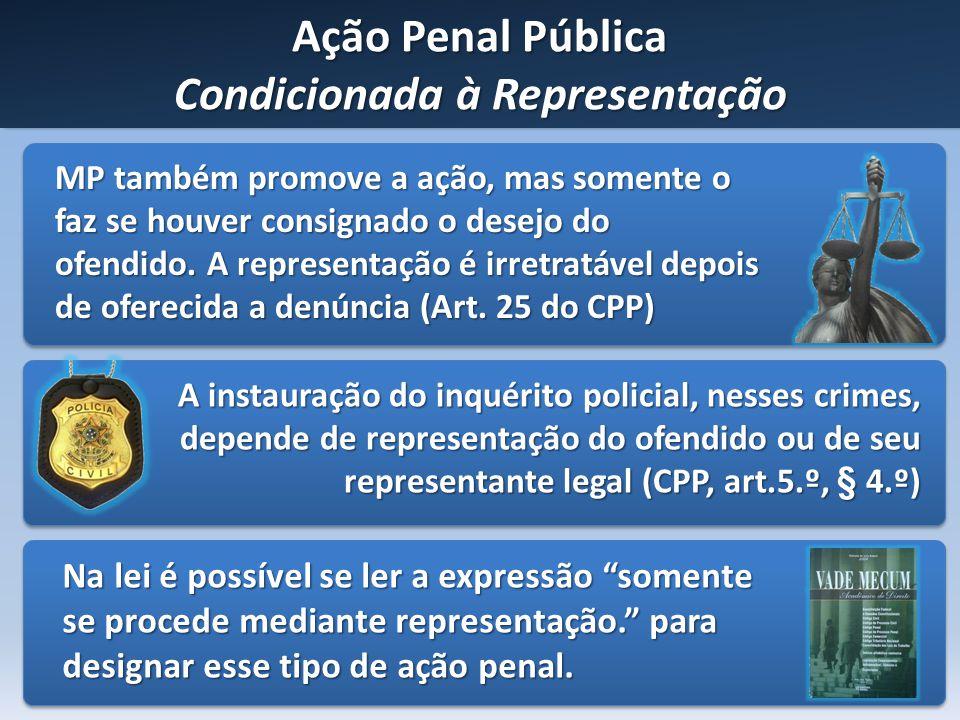 Ação Penal Pública Condicionada à Representação MP também promove a ação, mas somente o faz se houver consignado o desejo do ofendido. A representação