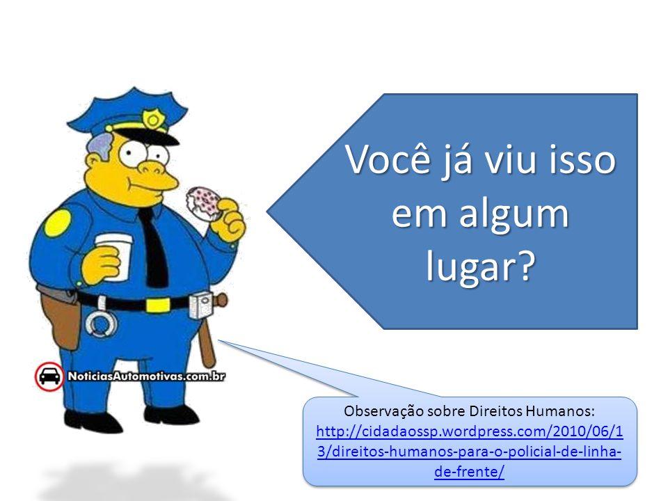Você já viu isso em algum lugar? Observação sobre Direitos Humanos: http://cidadaossp.wordpress.com/2010/06/1 3/direitos-humanos-para-o-policial-de-li
