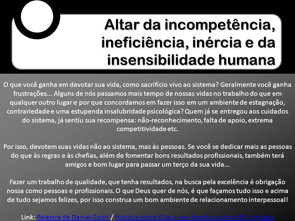Altar da incompetência, ineficiência, inércia e da insensibilidade humana O que você ganha em devotar sua vida, como sacrifício vivo ao sistema? Geral