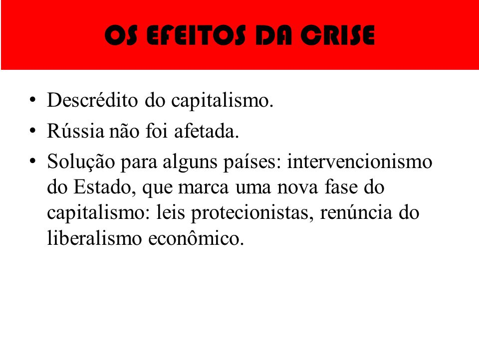 OS EFEITOS DA CRISE Descrédito do capitalismo. Rússia não foi afetada. Solução para alguns países: intervencionismo do Estado, que marca uma nova fase