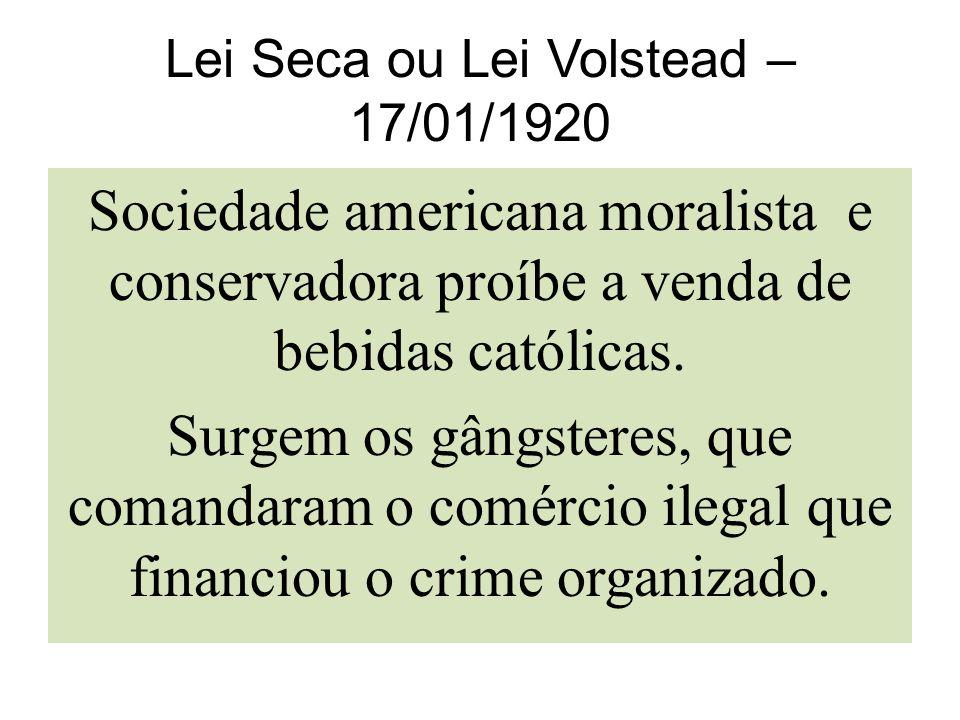 Lei Seca ou Lei Volstead – 17/01/1920 Sociedade americana moralista e conservadora proíbe a venda de bebidas católicas. Surgem os gângsteres, que coma