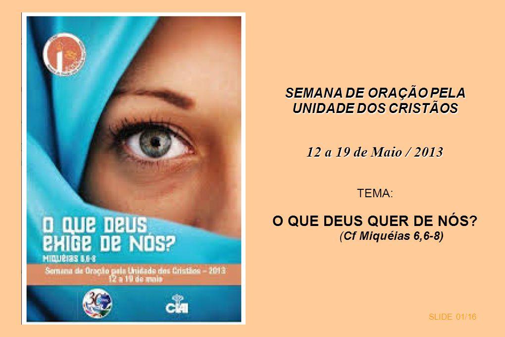 SLIDE 01/16 SEMANA DE ORAÇÃO PELA UNIDADE DOS CRISTÃOS 12 a 19 de Maio / 2013 TEMA: O QUE DEUS QUER DE NÓS? (Cf Miquéias 6,6-8)